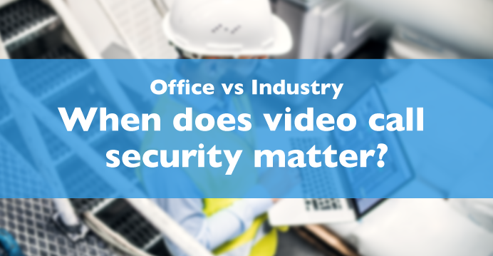 Cyber Security In Industry – When Video Call Security Really Matters